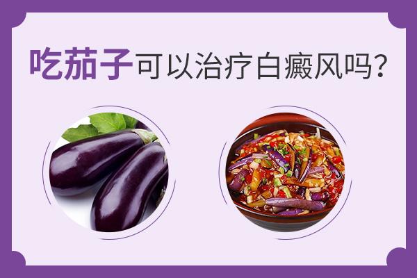 吃茄子可以医治白癜风吗—湘潭白癜风专科医院